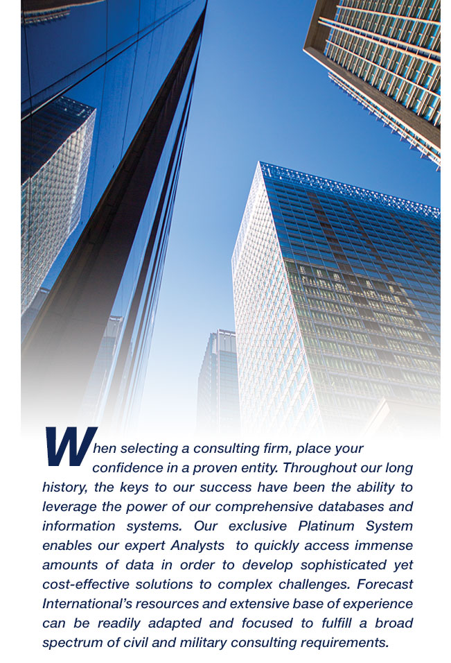 When selecting a consulting firm, place your confidence in a proven entity. Throughout our long history, the keys to our success have been the ability to leverage the power of our comprehensive databases and information systems. Our exclusive Platinum System enables our expert Analysts  to quickly access immense amounts of data in order to develop sophisticated yet cost-effective solutions to complex challenges. Forecast International's resources and extensive base of experience can be readily adapted and focused to fulfill a broad spectrum of civil and military consulting requirements.
